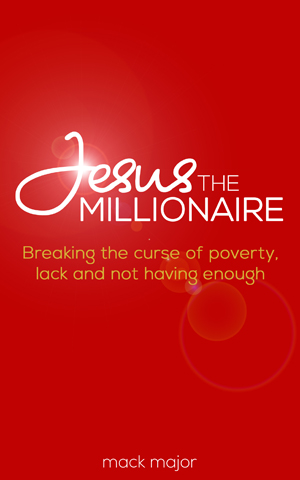 JESUS THE MILLIONAIRE: Breaking The Curse Of Poverty, Lack And Not Having Enough